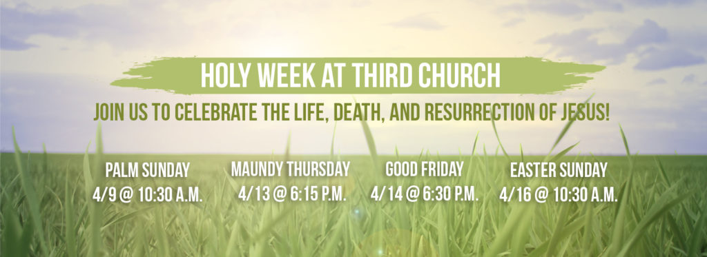 Holy Week at Third Church: Palm Sunday 4/9 10:30a.m., Maundy Thursday 4/13 6:15 p.m., Good Friday 4/14 6:30 p.m., Easter Sunday 4/16 10:30 a.m.